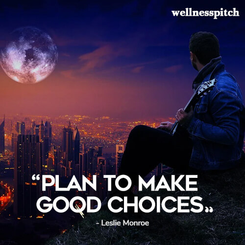 """Plan to make good choices.""  ― Leslie Monroe"