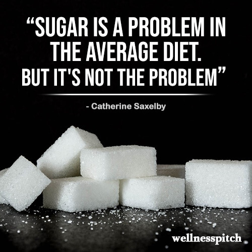 """Sugar is A problem in the average diet. But it's not THE problem."" ― Catherine Saxelby"