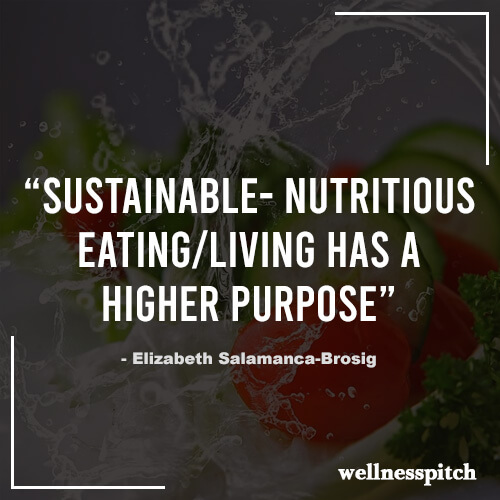 """Sustainable- Nutritious Eating/Living has a Higher Purpose."" ― Elizabeth Salamanca-Brosig"