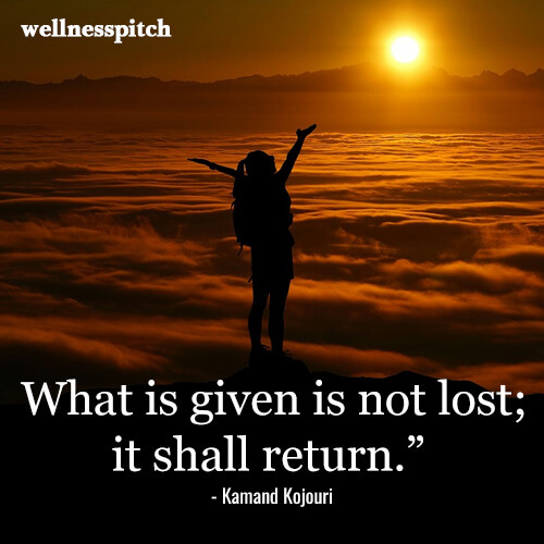 "What is given is not lost; it shall return.""  ― Kamand Kojouri"